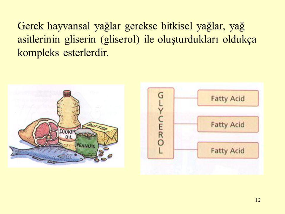 12 Gerek hayvansal yağlar gerekse bitkisel yağlar, yağ asitlerinin gliserin (gliserol) ile oluşturdukları oldukça kompleks esterlerdir.