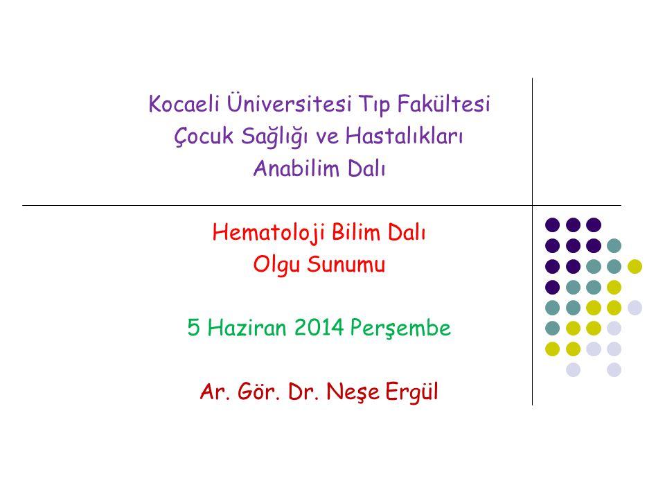 Kocaeli Üniversitesi Tıp Fakültesi Çocuk Sağlığı ve Hastalıkları Anabilim Dalı Hematoloji Bilim Dalı Olgu Sunumu 5 Haziran 2014 Perşembe Ar. Gör. Dr.