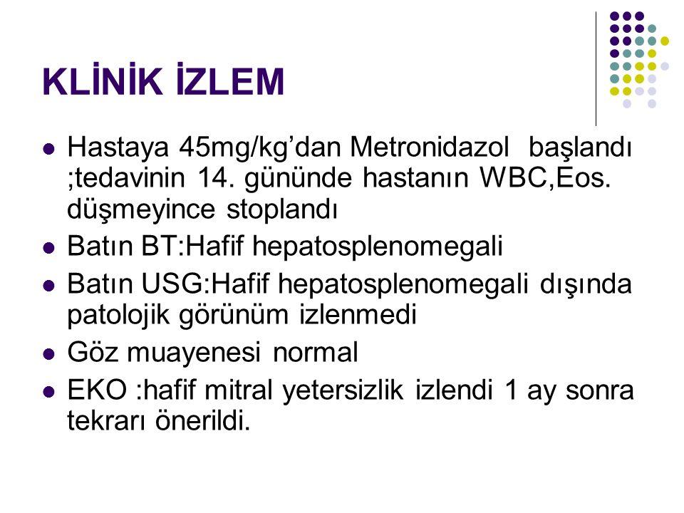 KLİNİK İZLEM Hastaya 45mg/kg'dan Metronidazol başlandı ;tedavinin 14. gününde hastanın WBC,Eos. düşmeyince stoplandı Batın BT:Hafif hepatosplenomegali
