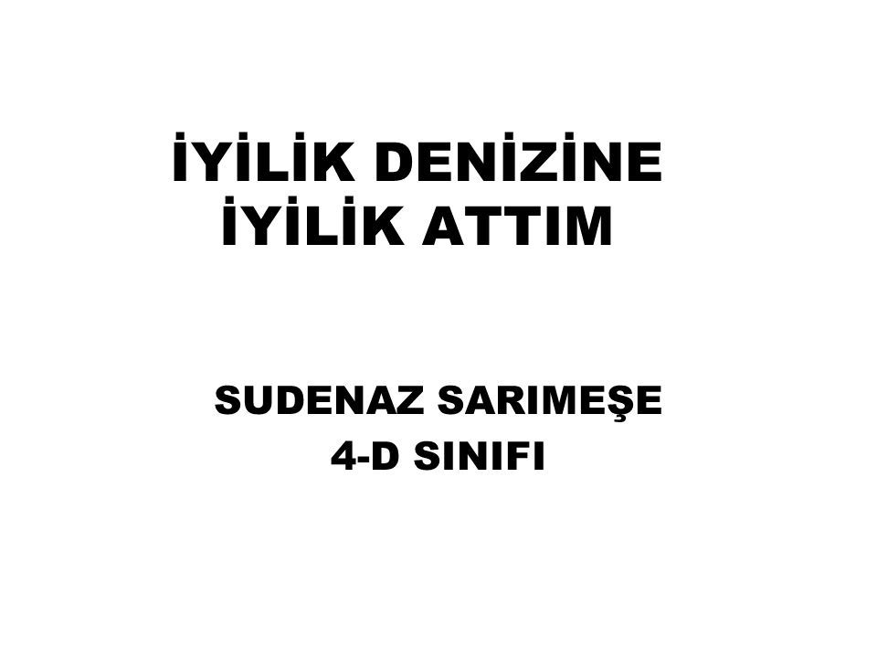 İYİLİK DENİZİNE İYİLİK ATTIM SUDENAZ SARIMEŞE 4-D SINIFI