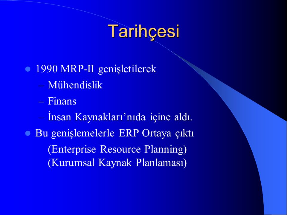Tarihçesi 1990 MRP-II genişletilerek – Mühendislik – Finans – İnsan Kaynakları'nıda içine aldı. Bu genişlemelerle ERP Ortaya çıktı (Enterprise Resourc