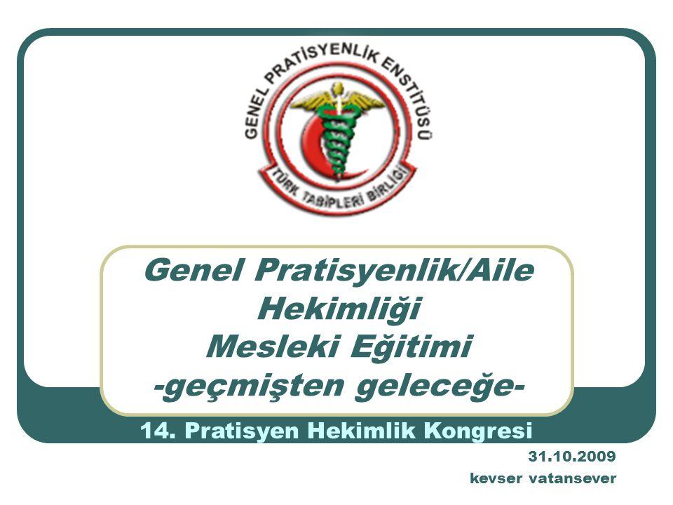 Genel Pratisyenlik/Aile Hekimliği Mesleki Eğitimi -geçmişten geleceğe- 14. Pratisyen Hekimlik Kongresi 31.10.2009 kevser vatansever