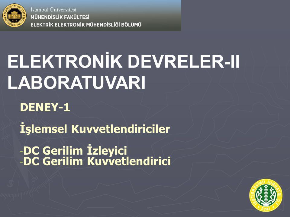 ELEKTRONİK DEVRELER-II LABORATUVARI DENEY-1 İşlemsel Kuvvetlendiriciler - - DC Gerilim İzleyici - - DC Gerilim Kuvvetlendirici