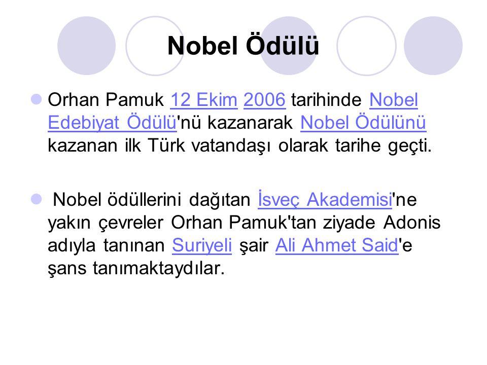 Nobel Ödülü Orhan Pamuk 12 Ekim 2006 tarihinde Nobel Edebiyat Ödülü nü kazanarak Nobel Ödülünü kazanan ilk Türk vatandaşı olarak tarihe geçti.12 Ekim2006Nobel Edebiyat ÖdülüNobel Ödülünü Nobel ödüllerini dağıtan İsveç Akademisi ne yakın çevreler Orhan Pamuk tan ziyade Adonis adıyla tanınan Suriyeli şair Ali Ahmet Said e şans tanımaktaydılar.İsveç AkademisiSuriyeliAli Ahmet Said
