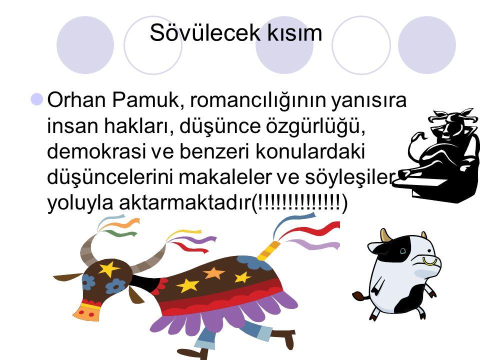 Sövülecek kısım Orhan Pamuk, romancılığının yanısıra insan hakları, düşünce özgürlüğü, demokrasi ve benzeri konulardaki düşüncelerini makaleler ve söyleşiler yoluyla aktarmaktadır(!!!!!!!!!!!!!!)