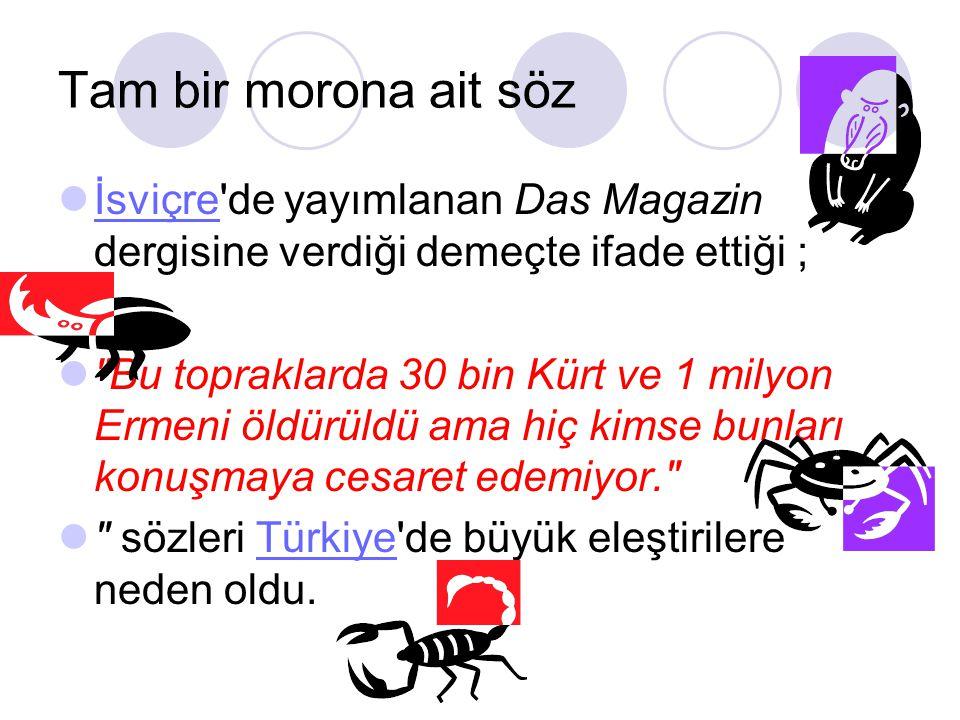Tam bir morona ait söz İsviçre de yayımlanan Das Magazin dergisine verdiği demeçte ifade ettiği ; İsviçre Bu topraklarda 30 bin Kürt ve 1 milyon Ermeni öldürüldü ama hiç kimse bunları konuşmaya cesaret edemiyor. sözleri Türkiye de büyük eleştirilere neden oldu.Türkiye