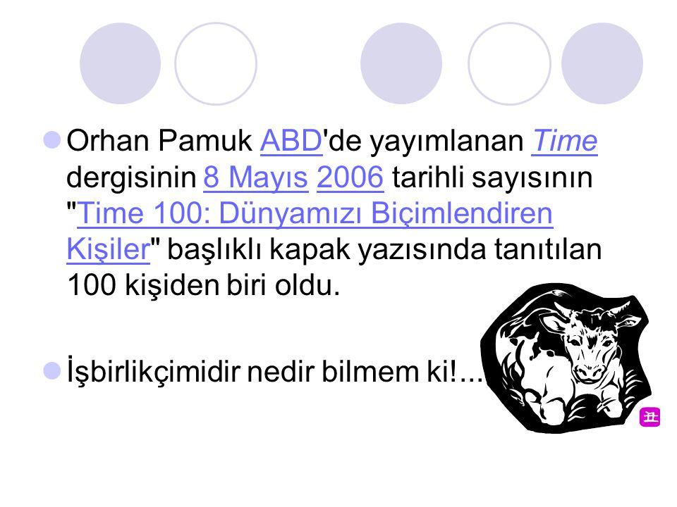 Orhan Pamuk ABD de yayımlanan Time dergisinin 8 Mayıs 2006 tarihli sayısının Time 100: Dünyamızı Biçimlendiren Kişiler başlıklı kapak yazısında tanıtılan 100 kişiden biri oldu.ABDTime8 Mayıs2006Time 100: Dünyamızı Biçimlendiren Kişiler İşbirlikçimidir nedir bilmem ki!...