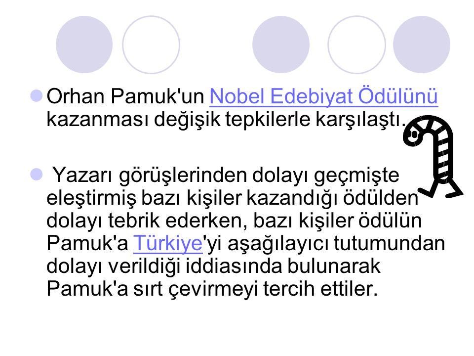 Orhan Pamuk un Nobel Edebiyat Ödülünü kazanması değişik tepkilerle karşılaştı.Nobel Edebiyat Ödülünü Yazarı görüşlerinden dolayı geçmişte eleştirmiş bazı kişiler kazandığı ödülden dolayı tebrik ederken, bazı kişiler ödülün Pamuk a Türkiye yi aşağılayıcı tutumundan dolayı verildiği iddiasında bulunarak Pamuk a sırt çevirmeyi tercih ettiler.Türkiye