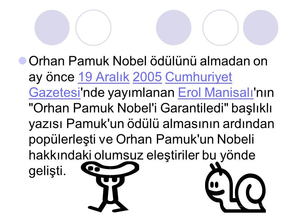 Orhan Pamuk Nobel ödülünü almadan on ay önce 19 Aralık 2005 Cumhuriyet Gazetesi nde yayımlanan Erol Manisalı nın Orhan Pamuk Nobel i Garantiledi başlıklı yazısı Pamuk un ödülü almasının ardından popülerleşti ve Orhan Pamuk un Nobeli hakkındaki olumsuz eleştiriler bu yönde gelişti.19 Aralık2005Cumhuriyet GazetesiErol Manisalı