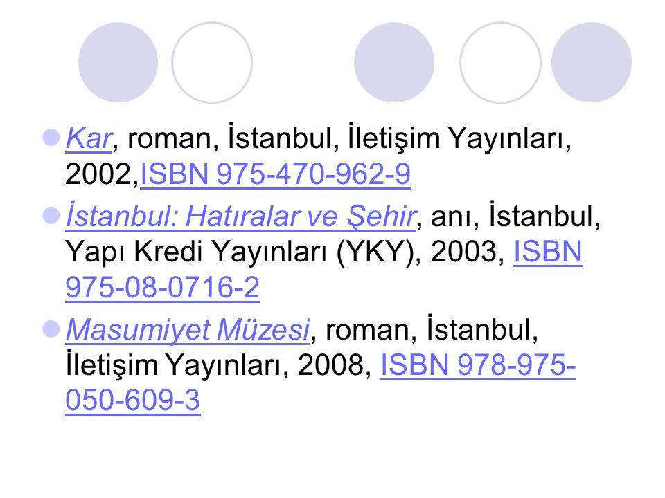 Kar, roman, İstanbul, İletişim Yayınları, 2002,ISBN 975-470-962-9 KarISBN 975-470-962-9 İstanbul: Hatıralar ve Şehir, anı, İstanbul, Yapı Kredi Yayınları (YKY), 2003, ISBN 975-08-0716-2 İstanbul: Hatıralar ve ŞehirISBN 975-08-0716-2 Masumiyet Müzesi, roman, İstanbul, İletişim Yayınları, 2008, ISBN 978-975- 050-609-3 Masumiyet MüzesiISBN 978-975- 050-609-3