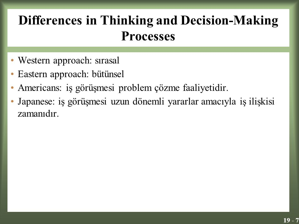 19 - 7 Differences in Thinking and Decision-Making Processes Western approach: sırasal Eastern approach: bütünsel Americans: iş görüşmesi problem çözme faaliyetidir.