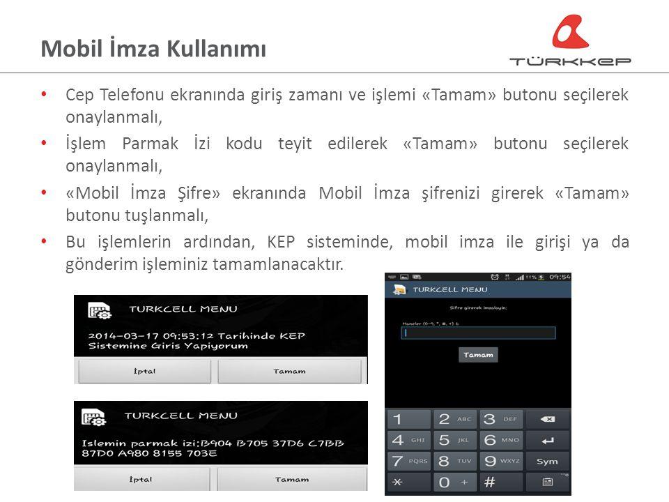 Mobil İmza Kullanımı Cep Telefonu ekranında giriş zamanı ve işlemi «Tamam» butonu seçilerek onaylanmalı, İşlem Parmak İzi kodu teyit edilerek «Tamam» butonu seçilerek onaylanmalı, «Mobil İmza Şifre» ekranında Mobil İmza şifrenizi girerek «Tamam» butonu tuşlanmalı, Bu işlemlerin ardından, KEP sisteminde, mobil imza ile girişi ya da gönderim işleminiz tamamlanacaktır.