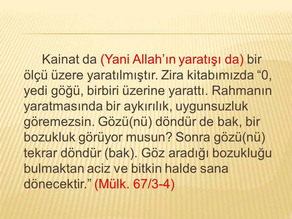 """Kainat da (Yani Allah'ın yaratışı da) bir ölçü üzere yaratılmıştır. Zira kitabımızda """"0, yedi göğü, birbiri üzerine yarattı. Rahmanın yaratmasında bir"""