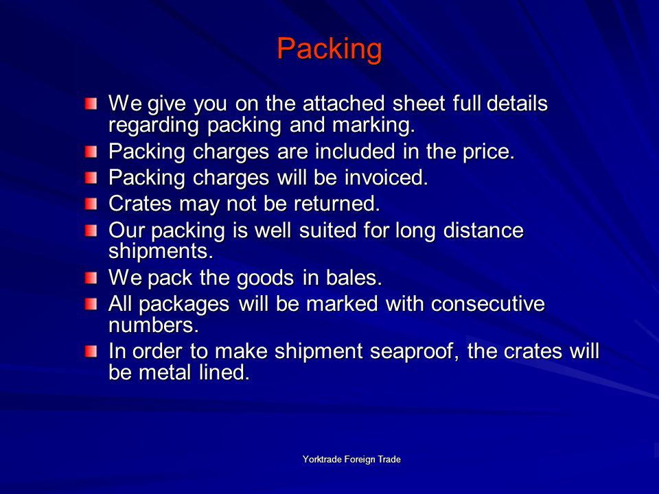 Yorktrade Foreign Trade Packing We give you on the attached sheet full details regarding packing and marking.