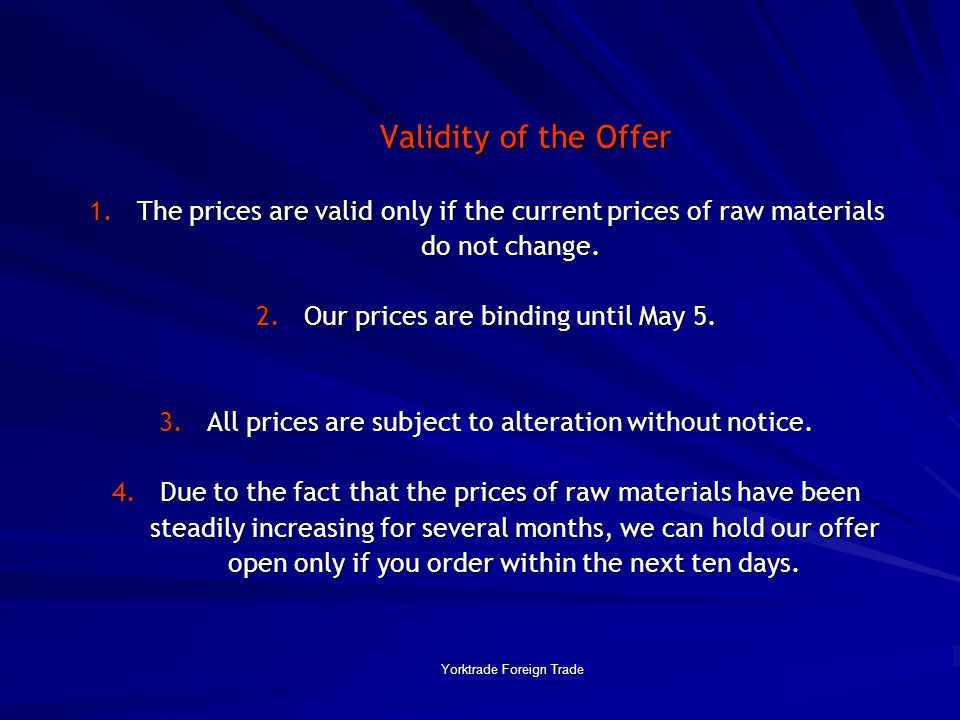 Yorktrade Foreign Trade Validity of the Offer 1. The prices are valid only if the current prices of raw materials do not change. 2. Our prices are bin