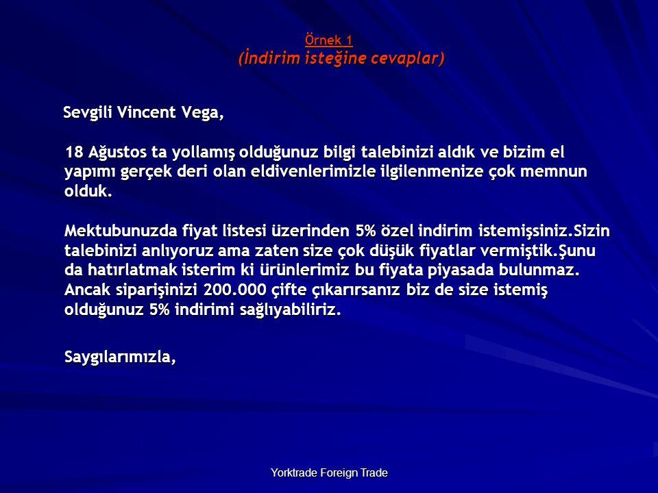 Yorktrade Foreign Trade Örnek 1 (İndirim isteğine cevaplar) Örnek 1 (İndirim isteğine cevaplar) Sevgili Vincent Vega, 18 Ağustos ta yollamış olduğunuz bilgi talebinizi aldık ve bizim el yapımı gerçek deri olan eldivenlerimizle ilgilenmenize çok memnun olduk.