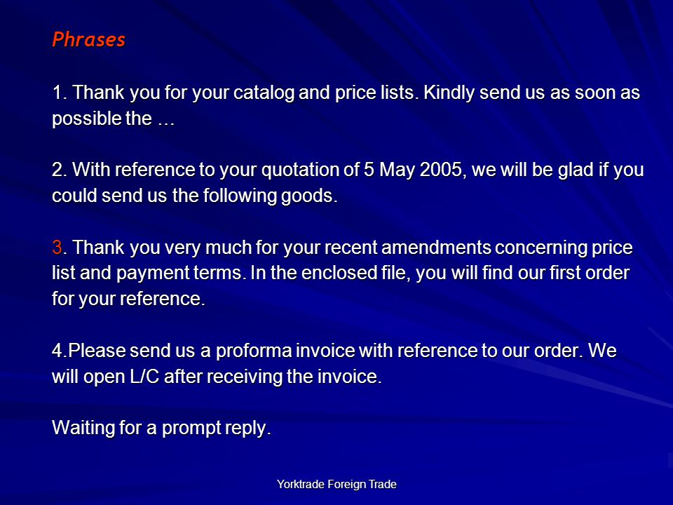 Yorktrade Foreign Trade Phrases 1. Thank you for your catalog and price lists. Kindly send us as soon as possible the … 2. With reference to your quot
