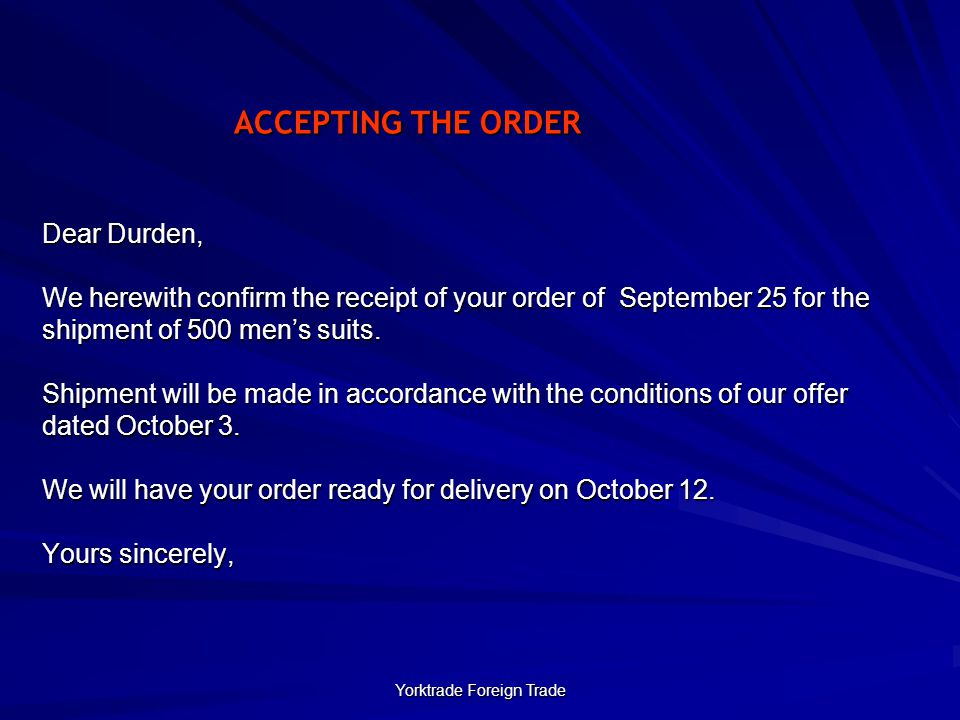 Yorktrade Foreign Trade ACCEPTING THE ORDER Dear Durden, We herewith confirm the receipt of your order of September 25 for the shipment of 500 men's suits.