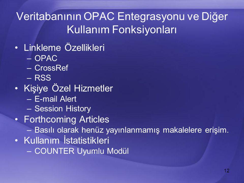 12 Veritabanının OPAC Entegrasyonu ve Diğer Kullanım Fonksiyonları Linkleme Özellikleri –OPAC –CrossRef –RSS Kişiye Özel Hizmetler –E-mail Alert –Session History Forthcoming Articles –Basılı olarak henüz yayınlanmamış makalelere erişim.