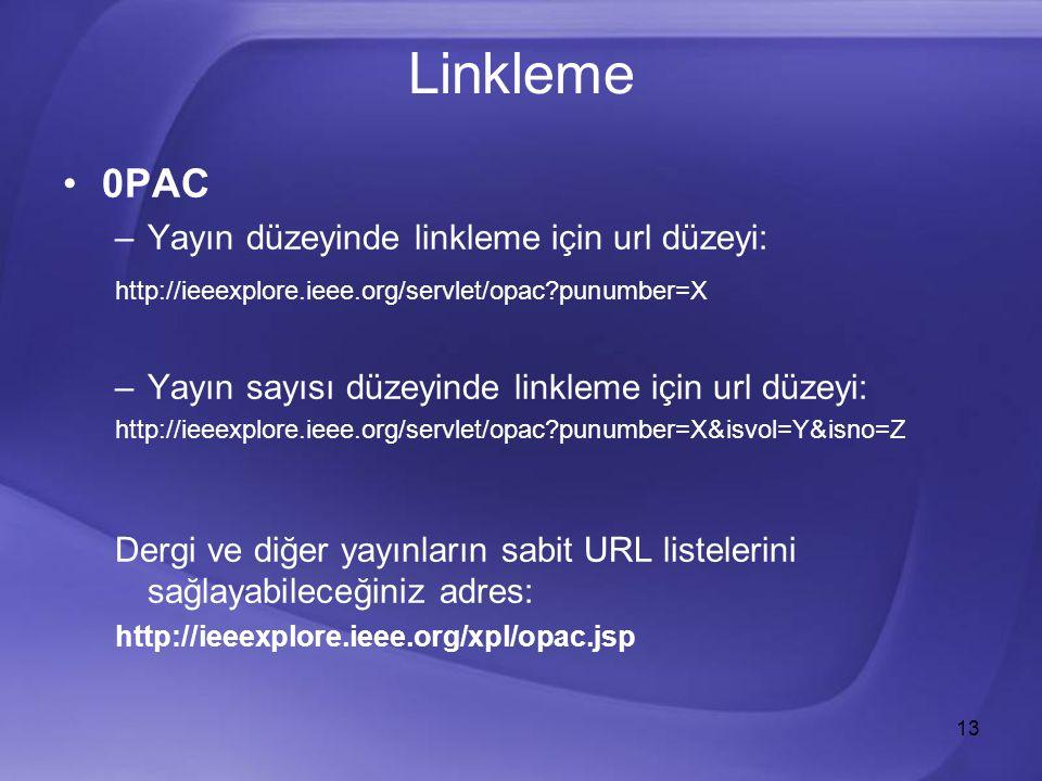 13 Linkleme 0PAC –Yayın düzeyinde linkleme için url düzeyi: http://ieeexplore.ieee.org/servlet/opac punumber=X –Yayın sayısı düzeyinde linkleme için url düzeyi: http://ieeexplore.ieee.org/servlet/opac punumber=X&isvol=Y&isno=Z Dergi ve diğer yayınların sabit URL listelerini sağlayabileceğiniz adres: http://ieeexplore.ieee.org/xpl/opac.jsp