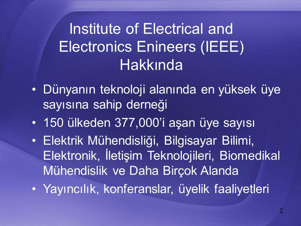 2 Institute of Electrical and Electronics Enineers (IEEE) Hakkında Dünyanın teknoloji alanında en yüksek üye sayısına sahip derneği 150 ülkeden 377,000'i aşan üye sayısı Elektrik Mühendisliği, Bilgisayar Bilimi, Elektronik, İletişim Teknolojileri, Biomedikal Mühendislik ve Daha Birçok Alanda Yayıncılık, konferanslar, üyelik faaliyetleri