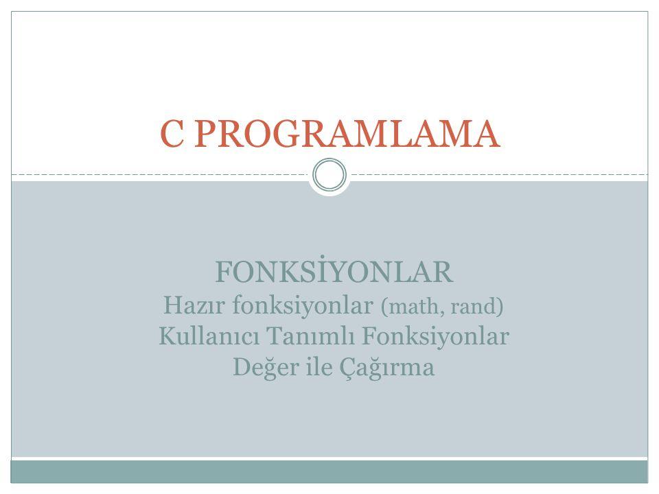 C PROGRAMLAMA FONKSİYONLAR Hazır fonksiyonlar (math, rand) Kullanıcı Tanımlı Fonksiyonlar Değer ile Çağırma