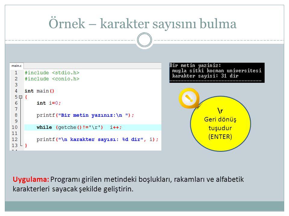 Örnek – karakter sayısını bulma \r Geri dönüş tuşudur (ENTER) Uygulama: Programı girilen metindeki boşlukları, rakamları ve alfabetik karakterleri say