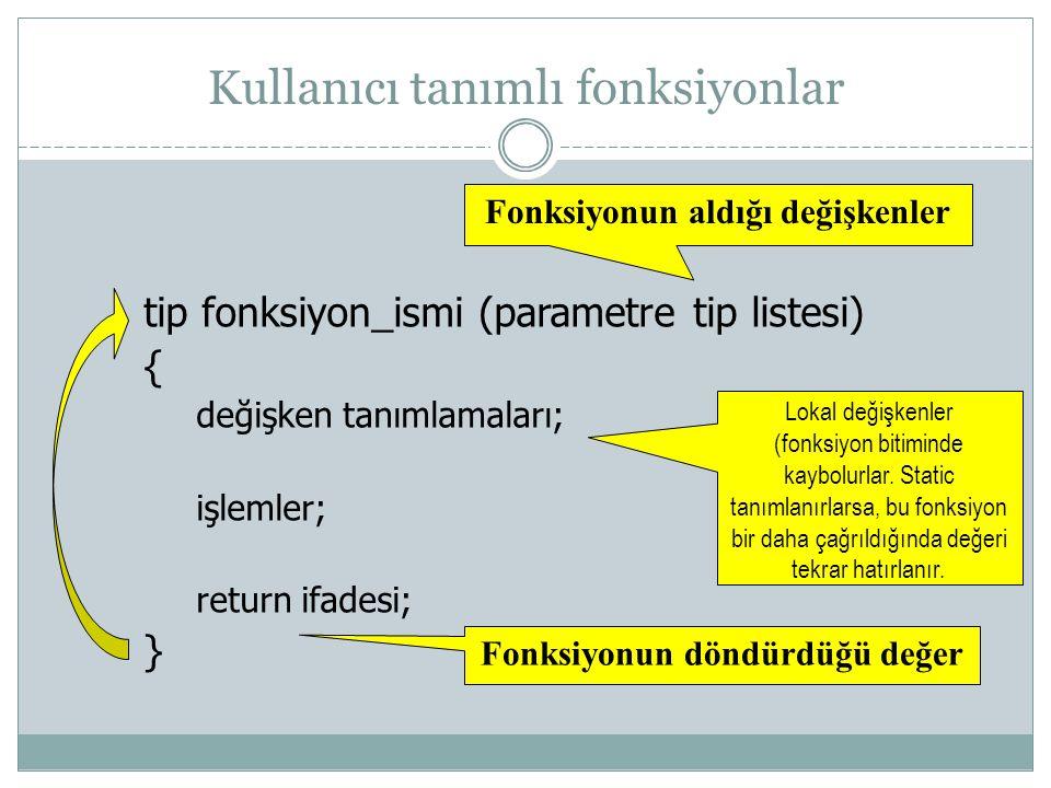 tip fonksiyon_ismi (parametre tip listesi) { değişken tanımlamaları; işlemler; return ifadesi; } Fonksiyonun aldığı değişkenler Lokal değişkenler (fon