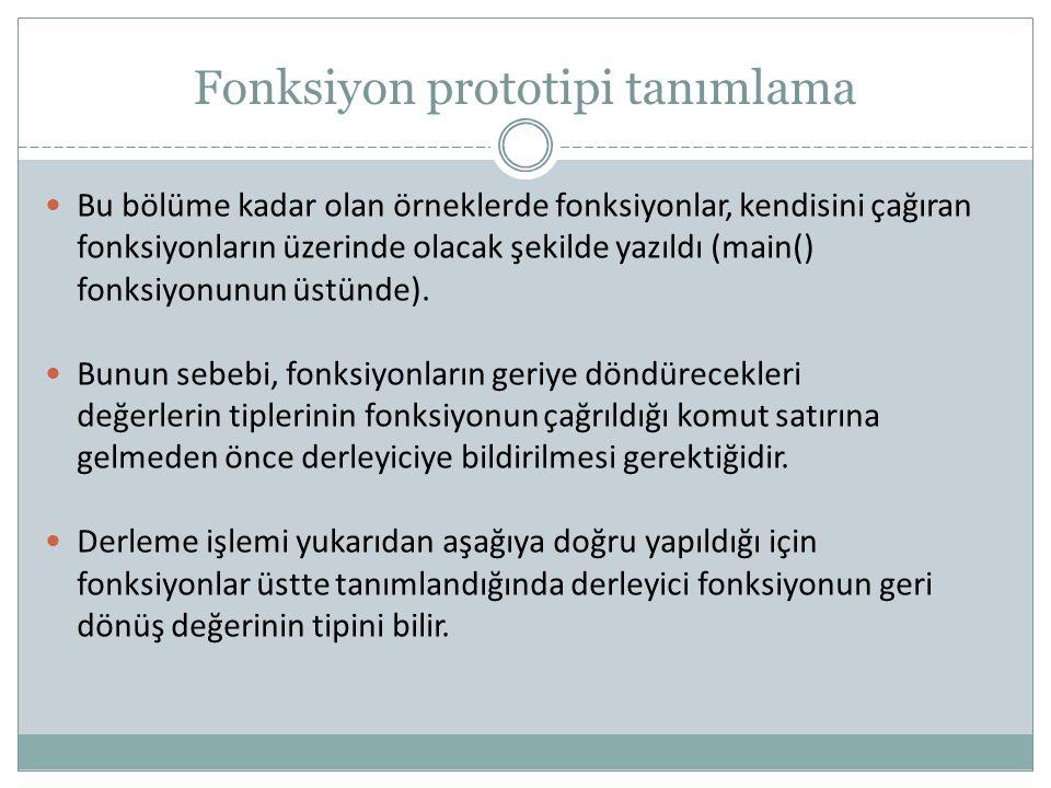 Fonksiyon prototipi tanımlama Bu bölüme kadar olan örneklerde fonksiyonlar, kendisini çağıran fonksiyonların üzerinde olacak şekilde yazıldı (main() f