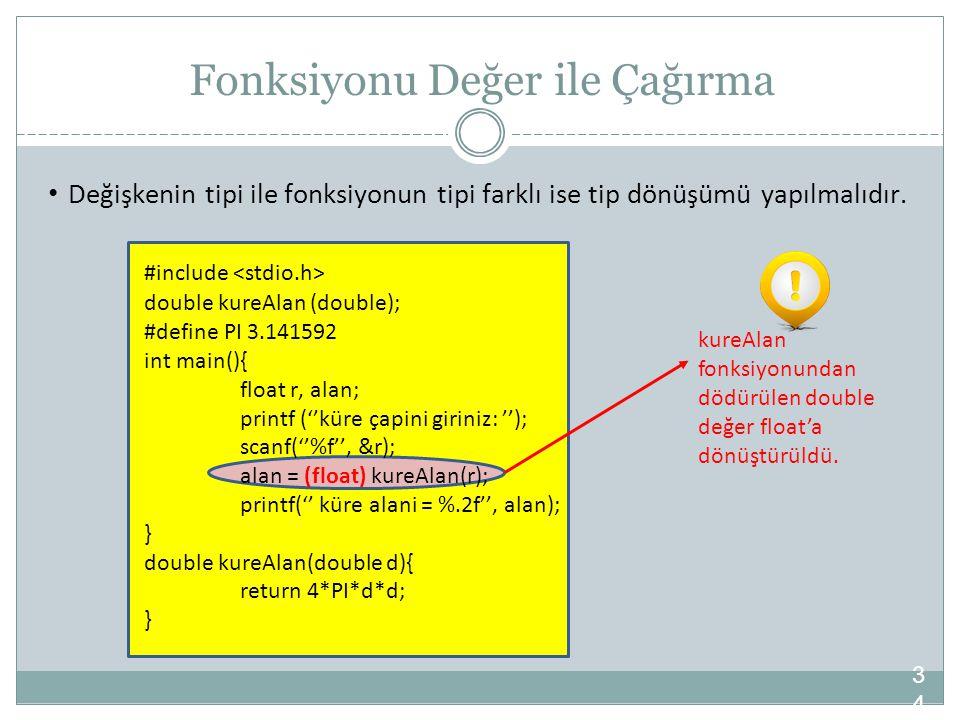 34 Fonksiyonu Değer ile Çağırma Değişkenin tipi ile fonksiyonun tipi farklı ise tip dönüşümü yapılmalıdır. #include double kureAlan (double); #define