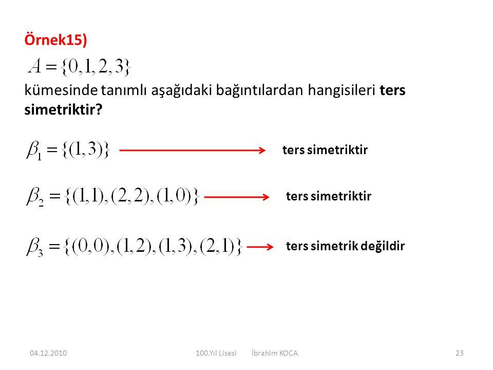 Örnek15) kümesinde tanımlı aşağıdaki bağıntılardan hangisileri ters simetriktir? ters simetriktir ters simetrik değildir 04.12.201023100.Yıl Lisesi İb
