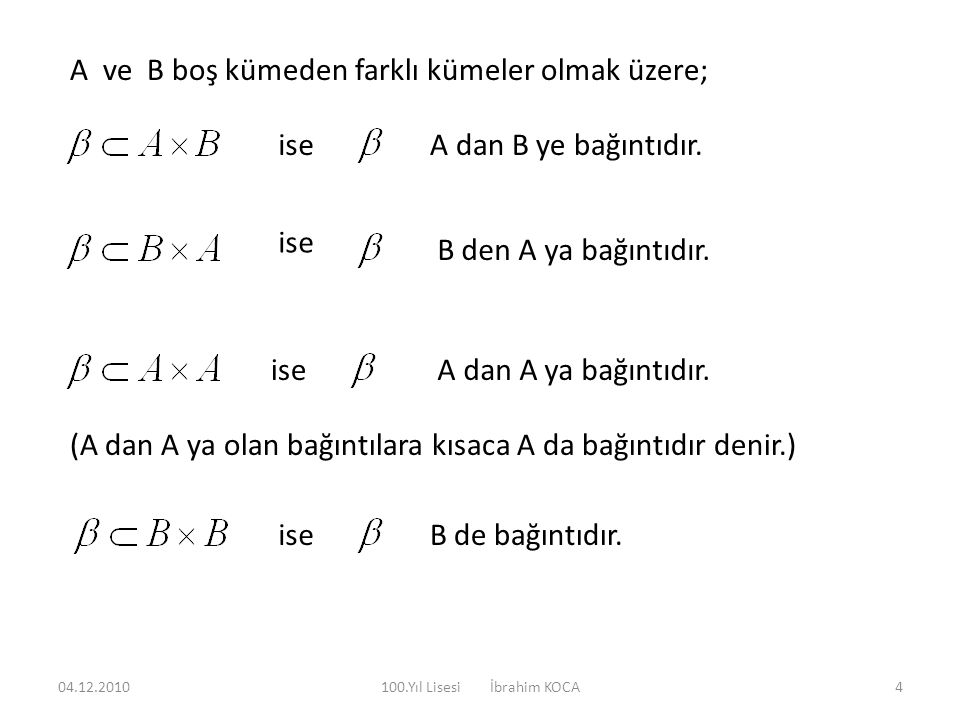 A ve B boş kümeden farklı kümeler olmak üzere; iseA dan B ye bağıntıdır. ise B den A ya bağıntıdır. iseA dan A ya bağıntıdır. (A dan A ya olan bağıntı