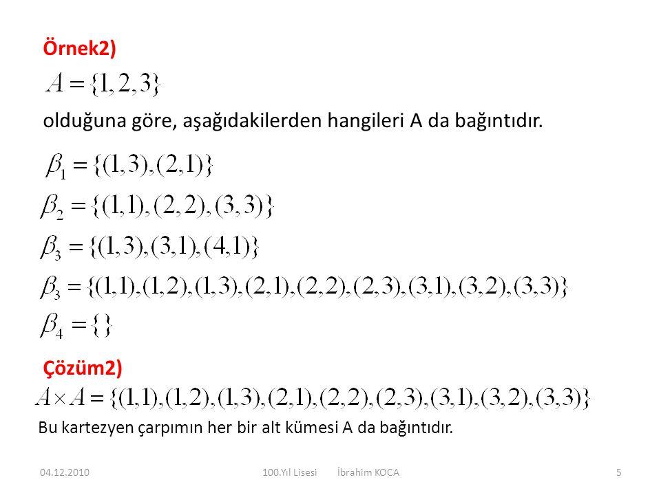 Örnek2) olduğuna göre, aşağıdakilerden hangileri A da bağıntıdır. Çözüm2) Bu kartezyen çarpımın her bir alt kümesi A da bağıntıdır. 04.12.20105100.Yıl