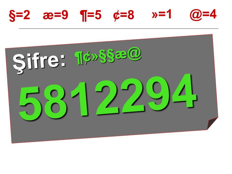 §=2 Ş i f r e : ¶ ¢ » § § æ @ æ=9¶=5¢=8 »=1@=4 YERLERİNE YAZALIM 5 8 1 2 2 9 4