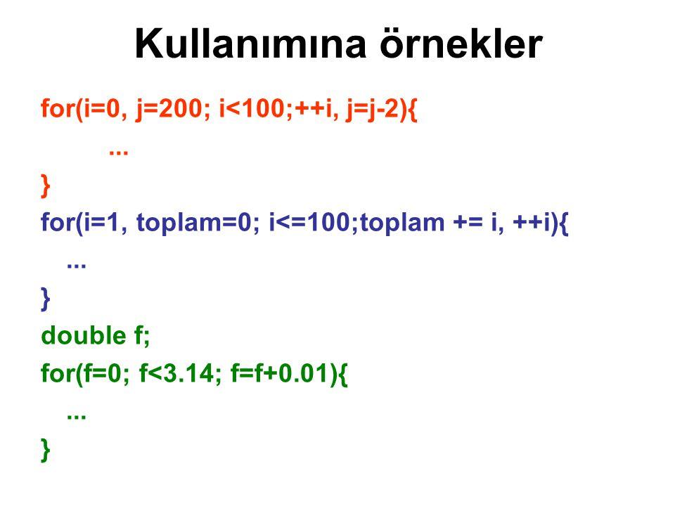 Kullanımına örnekler for(i=0, j=200; i<100;++i, j=j-2){... } for(i=1, toplam=0; i<=100;toplam += i, ++i){... } double f; for(f=0; f<3.14; f=f+0.01){..