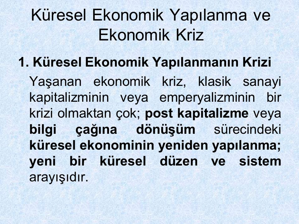 Küresel Ekonomik Yapılanma ve Ekonomik Kriz 1. Küresel Ekonomik Yapılanmanın Krizi Yaşanan ekonomik kriz, klasik sanayi kapitalizminin veya emperyaliz