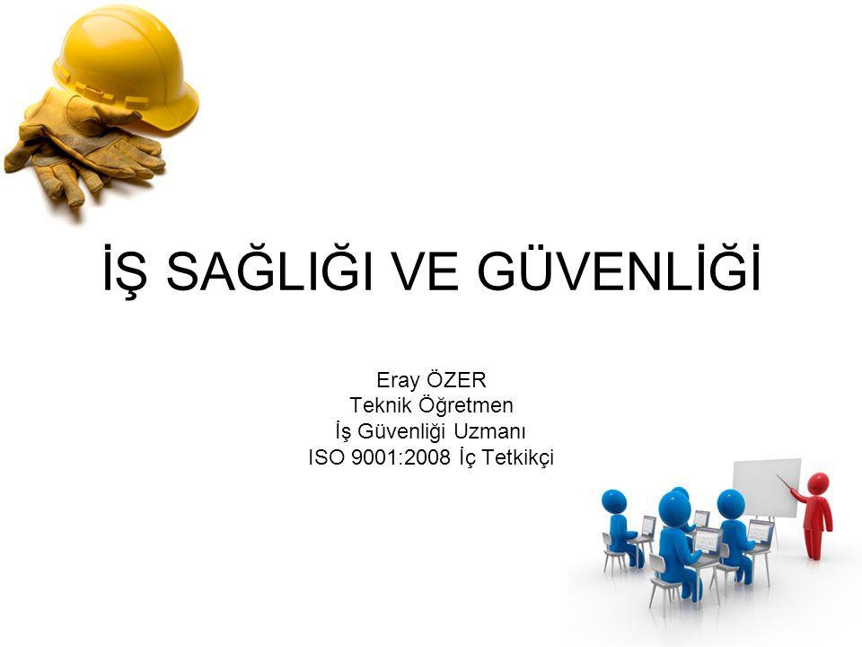 İŞ SAĞLIĞI VE GÜVENLİĞİ Eray ÖZER Teknik Öğretmen İş Güvenliği Uzmanı ISO 9001:2008 İç Tetkikçi