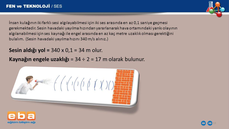 FEN ve TEKNOLOJİ / SES 13 İnsan kulağının iki farklı sesi algılayabilmesi için iki ses arasında en az 0,1 saniye geçmesi gerekmektedir.