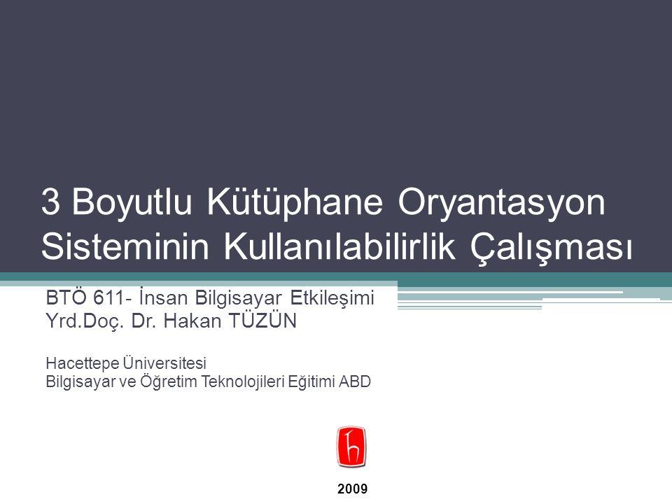 3 Boyutlu Kütüphane Oryantasyon Sisteminin Kullanılabilirlik Çalışması BTÖ 611- İnsan Bilgisayar Etkileşimi Yrd.Doç. Dr. Hakan TÜZÜN Hacettepe Ünivers