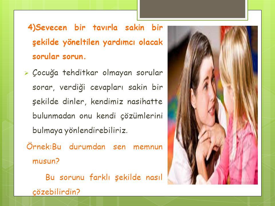 4)Sevecen bir tavırla sakin bir şekilde yöneltilen yardımcı olacak sorular sorun.  Çocuğa tehditkar olmayan sorular sorar, verdiği cevapları sakin bi