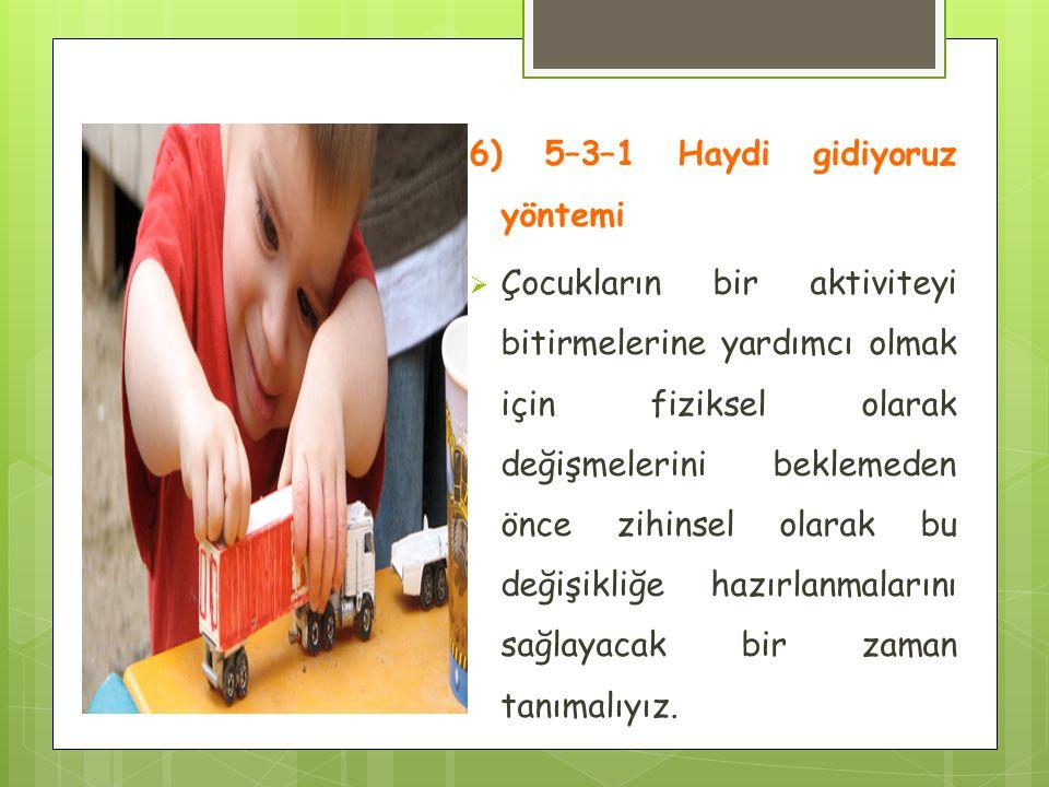 6) 5–3–1 Haydi gidiyoruz yöntemi  Çocukların bir aktiviteyi bitirmelerine yardımcı olmak için fiziksel olarak değişmelerini beklemeden önce zihinsel