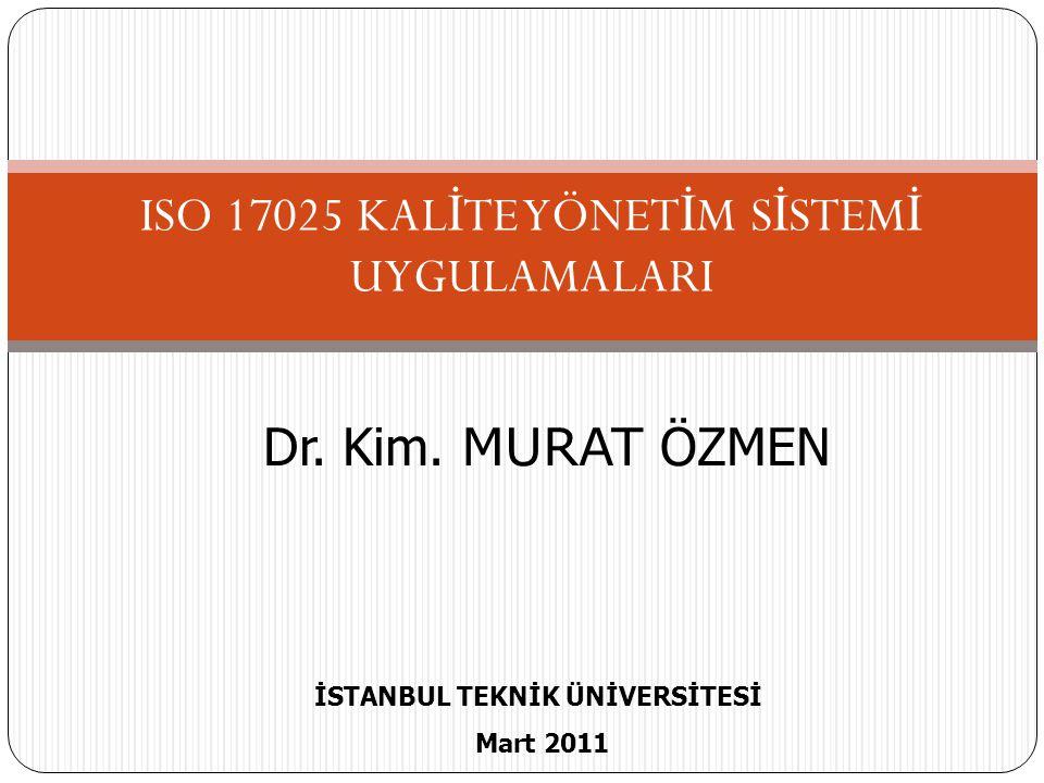 ISO 17025 KAL İ TE YÖNET İ M S İ STEM İ UYGULAMALARI Dr. Kim. MURAT ÖZMEN İSTANBUL TEKNİK ÜNİVERSİTESİ Mart 2011