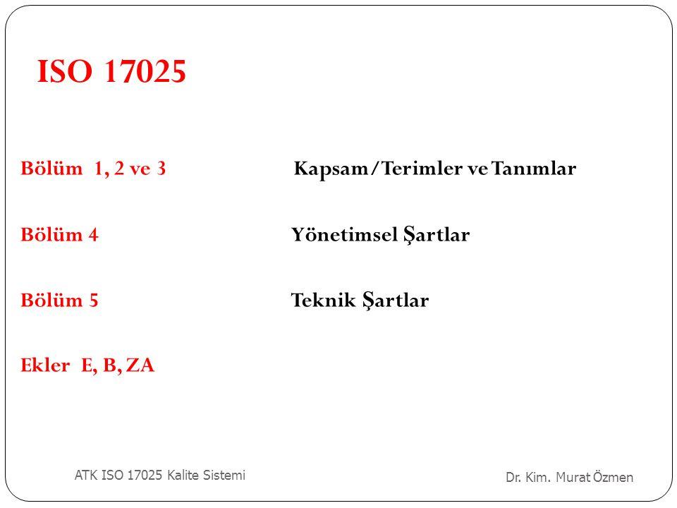 Bölüm 1, 2 ve 3 Kapsam/Terimler ve Tanımlar Bölüm 4Yönetimsel Ş artlar Bölüm 5Teknik Ş artlar Ekler E, B, ZA ISO 17025 Dr. Kim. Murat Özmen ATK ISO 17