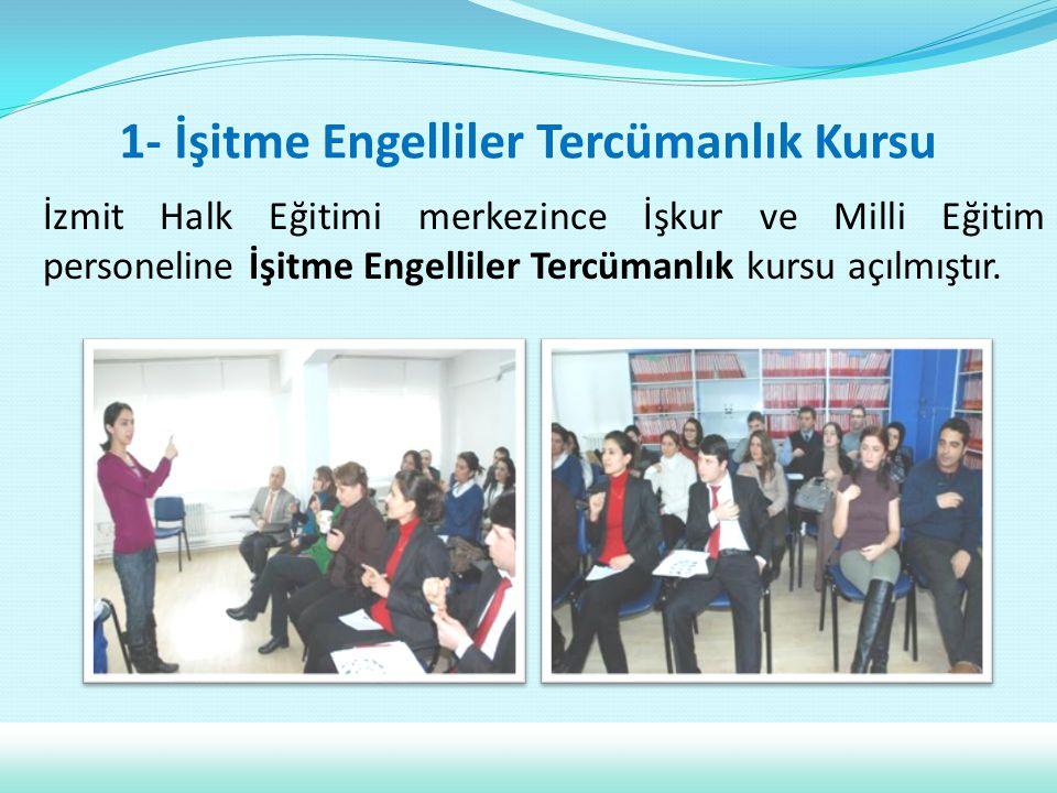 1- İşitme Engelliler Tercümanlık Kursu İzmit Halk Eğitimi merkezince İşkur ve Milli Eğitim personeline İşitme Engelliler Tercümanlık kursu açılmıştır.