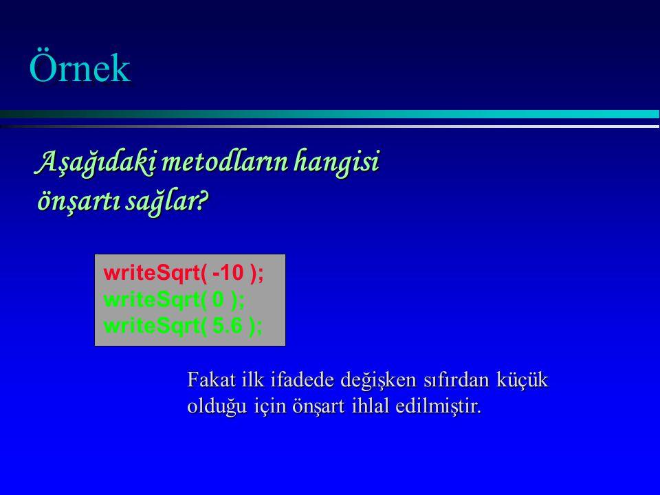 Örnek Fakat ilk ifadede değişken sıfırdan küçük olduğu için önşart ihlal edilmiştir. writeSqrt( -10 ); writeSqrt( 0 ); writeSqrt( 5.6 ); Aşağıdaki met
