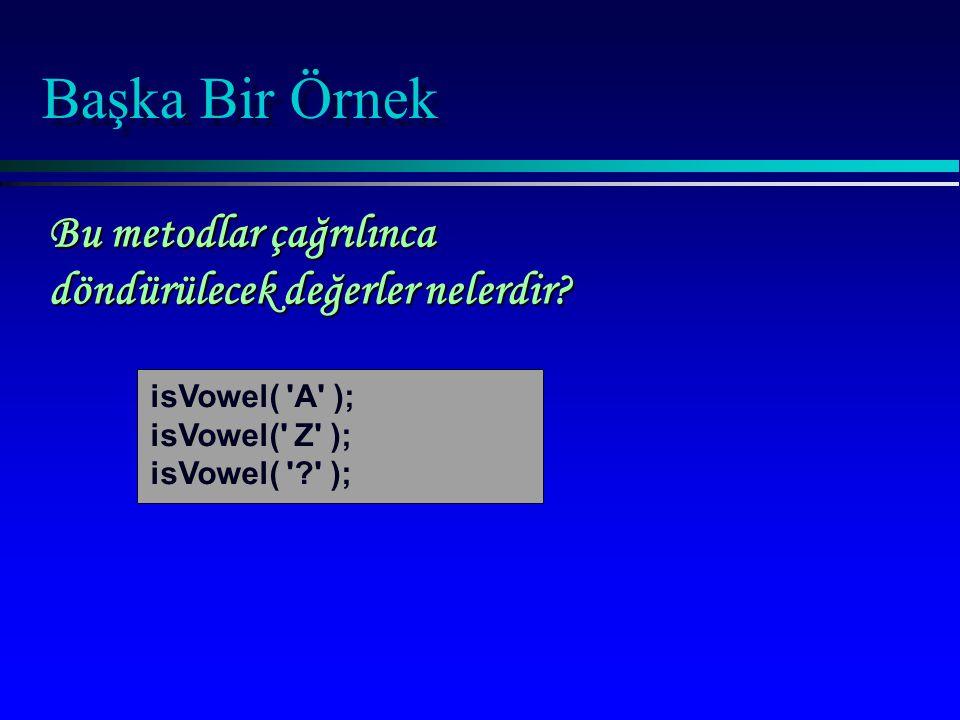 Başka Bir Örnek isVowel( 'A' ); isVowel(' Z' ); isVowel( '?' ); Bu metodlar çağrılınca döndürülecek değerler nelerdir?