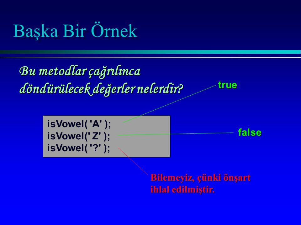 Başka Bir Örnek isVowel( 'A' ); isVowel(' Z' ); isVowel( '?' ); true false Bilemeyiz, çünki önşart ihlal edilmiştir. Bu metodlar çağrılınca döndürülec