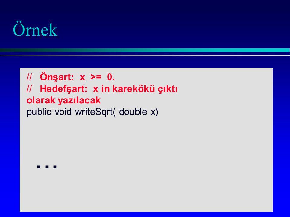Örnek // Önşart: x >= 0. // Hedefşart: x in karekökü çıktı olarak yazılacak public void writeSqrt( double x)...
