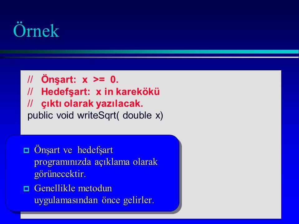 Örnek // Önşart: x >= 0. // Hedefşart: x in karekökü // çıktı olarak yazılacak. public void writeSqrt( double x)... } p Önşart ve hedefşart programını