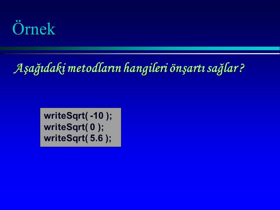 Örnek writeSqrt( -10 ); writeSqrt( 0 ); writeSqrt( 5.6 ); Aşağıdaki metodların hangileri önşartı sağlar ?